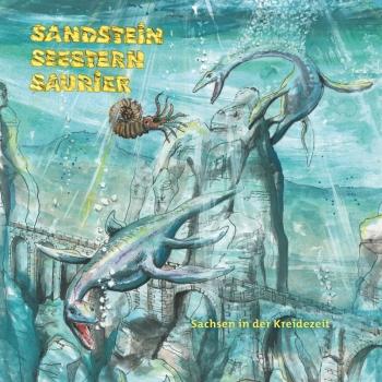 Sandstein - Seestern - Saurier.  Sachsen in der Kreidezeit